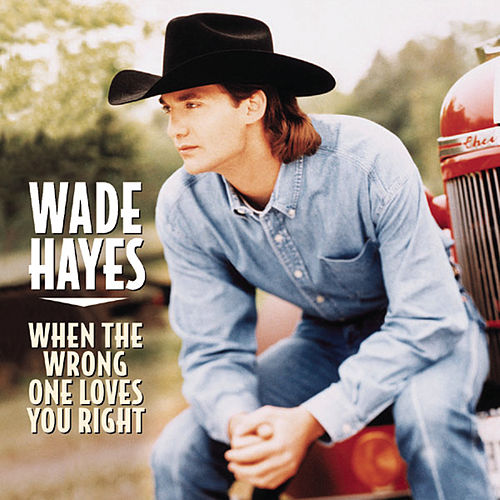 When The Wrong One Loves You Right by Wade Hayes