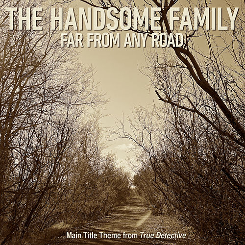Far From Any Road (Main Title Theme from 'True Detective') by The Handsome Family