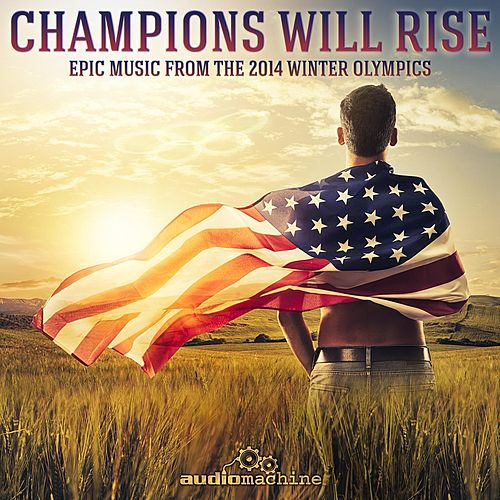 Champions Will Rise: Epic Music from the 2014 Winter Olympics by Audiomachine