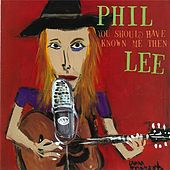 You Should Have Known Me Then by Phil Lee