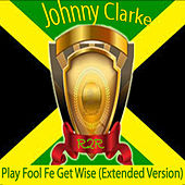 Play Fool Fe Get Wise (Extended Version) by Johnny Clarke