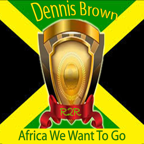 Africa We Want to Go by Dennis Brown