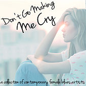 Don't Go Making Me Cry - A Collection of Contemporary Female Blues Artists with Samantha Fish, Dana Fuchs, Erja Lyytinen, Joanne Shaw Taylor, Dani Wilde, And More! by Various Artists