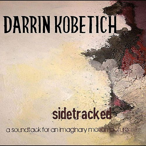 Sidetracked: A Soundtrack for an Imaginary Motion Picture by Darrin Kobetich
