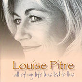 All of My Life Has Led to This by Louise Pitre