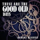 These Are the Good Old Days by Robert Bearsby