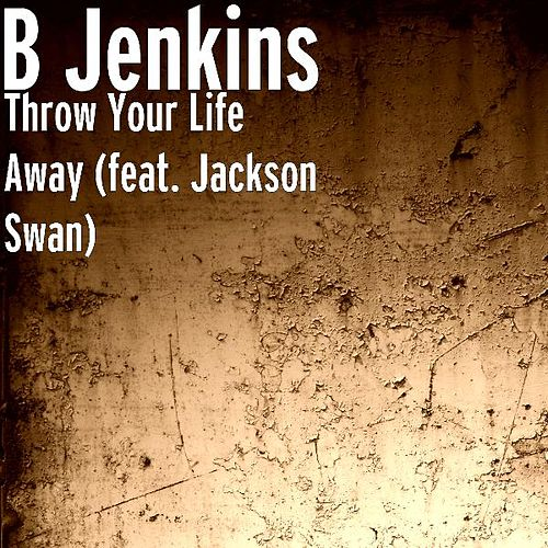 Throw Your Life Away (feat. Jackson Swan) by B Jenkins