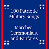 100 Patriotic Military Songs: Marches, Ceremonials, And Fanfares by Various Artists
