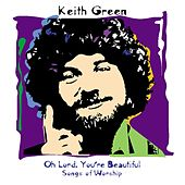 Oh Lord, You're Beautiful: Songs Of Worship by Keith Green