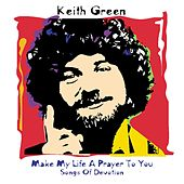 Make My Life a Prayer to You: Songs of Devotion by Keith Green