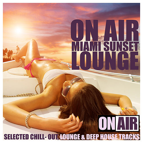 On Air Miami Sunset Lounge (Selected Chill- Out, Lounge & Deep House Tracks) by Various Artists