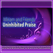Uninhibited Praise by Miriam