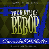 Jazz Journeys Presents the Birth of Bebop - Cannonball Adderley by Cannonball Adderley