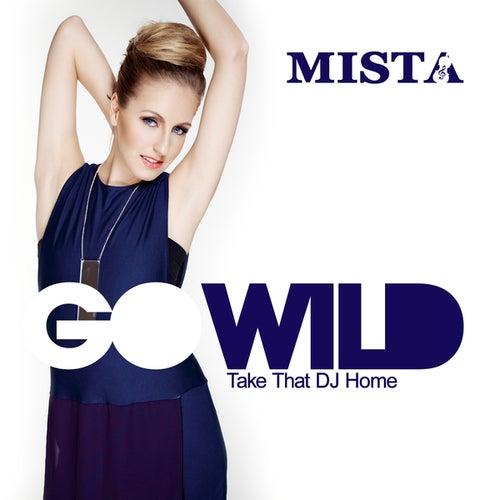 Go Wild (Take That DJ Home) by Mista
