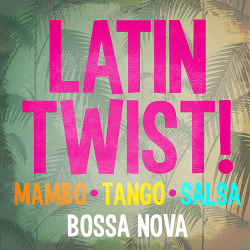 Latin Twist! Mambo Tango Salsa & Bossa Nova by Various Artists