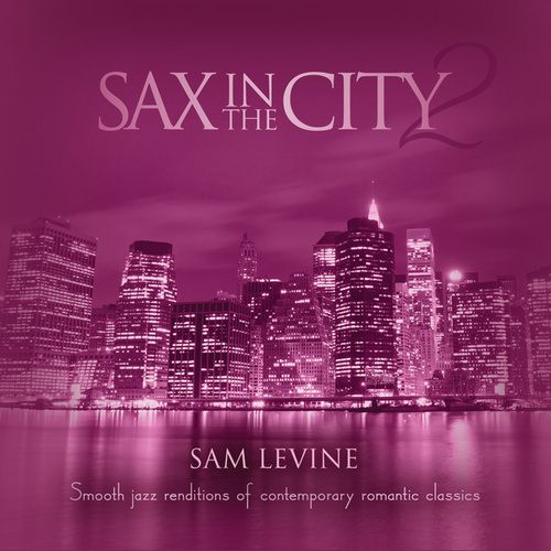 Sax In The City 2: Smooth Jazz Renditions Of Contemporary Romantic Classics by Sam Levine