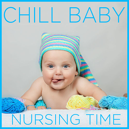 Chill Baby Nursing Time: Music to Relax and Calm Your Baby During Breastfeeding and Nursing by Chill Babies