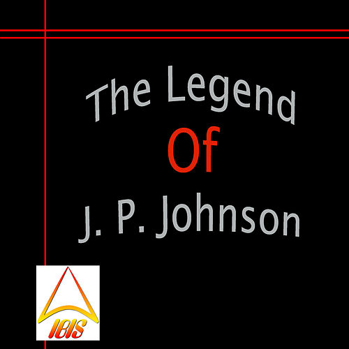 The Legend of J. P. Johnson by James P. Johnson