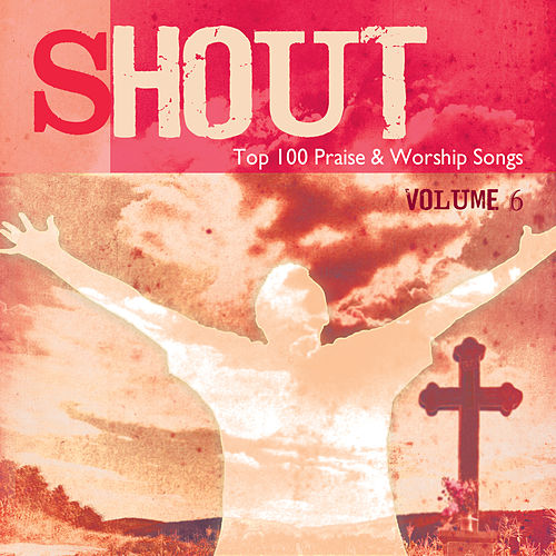 Shout – Top 100 Praise & Worship Songs, Vol. 6 by Various Artists