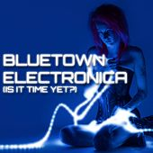 Bluetown Electronica (Is It Time Yet?) by Various Artists