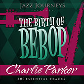 Jazz Journeys Presents the Birth of Bebop - Charlie Parker (100 Essential Tracks) by Various Artists