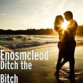 Ditch the Bitch by Enos McLeod