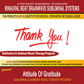 Attitude of Gratitude - Subliminal and Ambient Music Therapy by Binaural Beat Brainwave Subliminal Systems