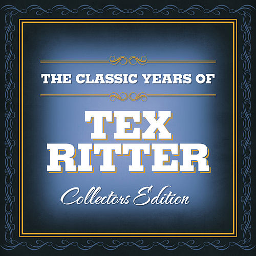 The Classic Years Of Tex Ritter by Tex Ritter