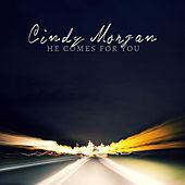 He Comes for You by Cindy Morgan