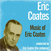 Music of Eric Coates by Eric Coates
