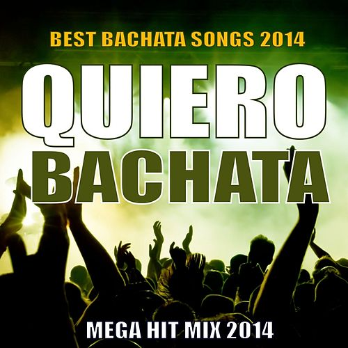 Quiero Bachata 2014 - Mega Hit Mix (Best Bachata Songs) by Various Artists