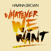 Whatever We Want by Havana Brown