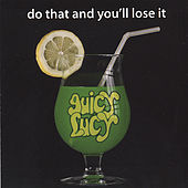 Do That And You'll Lose It by Juicy Lucy