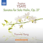 Ysaÿe: 6 Sonatas for Solo Violin, Op. 27 by Tianwa Yang