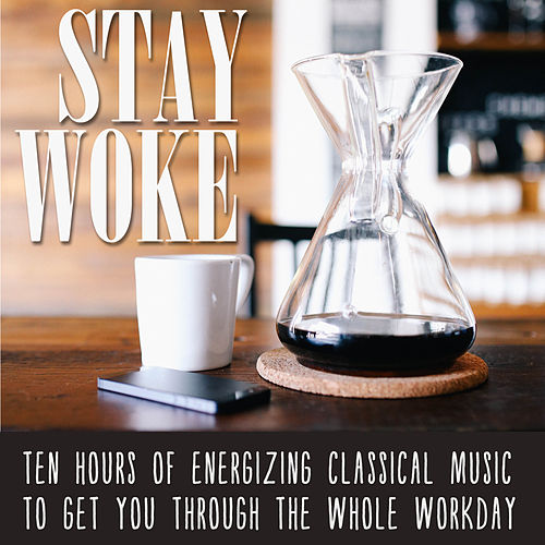 Stay Woke: Ten Hours of Energizing Classical Music to Get You Through the Whole Workday by Various Artists