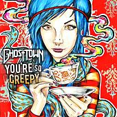 You're So Creepy by Ghost Town