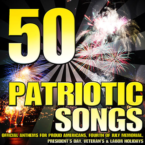 50 Patriotic Songs (Official Anthems for Proud Americans, Fourth of July Memorial, President's Day, Veteran's & Labor Holidays) by Various Artists