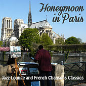 Honeymoon in Paris: Jazz Lounge and French Chansons Classics by Various Artists