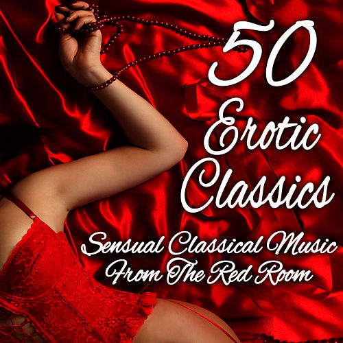 50 Erotic Classics: Sensual Classical Music from the Red Room by Various Artists