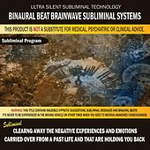 Clearing Away the Negative Experiences and Emotions Carried Over from a Past Life and That Are Holding You Back by Binaural Beat Brainwave Subliminal Systems