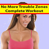 No More Trouble Zones - Complete Workout (The Best Music for Aerobics, Pumpin' Cardio Power, Plyo, Exercise, Steps, Barré, Curves, Sculpting, Abs, Butt, Lean, Twerk, Slim Down Fitness Workout) by Various Artists