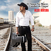 El Amor No Muere, Cambia De Lugar by Alex Rivera