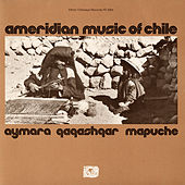 Amerindian Music Of Chile: Aymara, Qaqashqar, Mapuche by Various Artists
