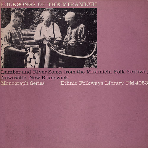 Folksongs of the Miramichi: Lumber and River Songs from the Miramichi Folk Fest Newcastle, New Brunswick by Various Artists