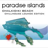 Paradise Islands (Chalkidiki Beach, Chillhouse Lounge Edition) by Various Artists