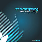 Don't Want Chu (Now) by Fred Everything