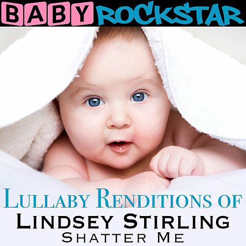 Lullaby Renditions of Lindsey Stirling - Shatter Me by Baby Rockstar