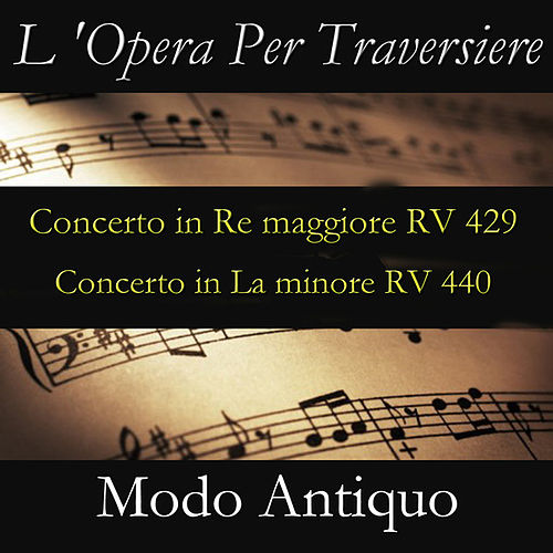 L 'Opera Per Traversiere (Concerto in Re maggiore RV 429 & Concerto in La minore RV 440) by Modo Antiquo