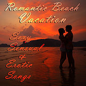 Romantic Beach Vacation: Sexy, Sensual, And Erotic Songs for a Romantic Summer Night with Your Spouse, Significant Other, Lover, Or Special Someone by Various Artists