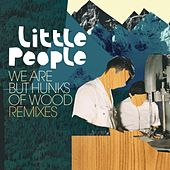We Are but Hunks of Wood Remixes by Little People